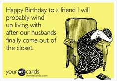 Best Birthday Card Ive ever gotten! EVER! Bwahaha  Funny Birthday Ecard: Happy Birthday to a friend I will probably wind up living with after our husbands finally come out of the closet.