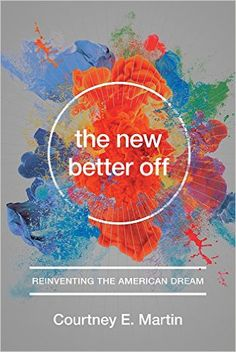 The New Better Off: Reinventing the American Dream: Courtney E. Martin: 9781580055796: Amazon.com: Books