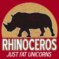 Rhinos are just fat unicorns!  How do you know if a Rhino is angry? He smiles at you.