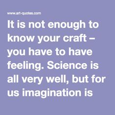 It is not enough to know your craft – you have to have feeling. Science is all very well, but for us imagination is worth far more. (Edouard Manet)