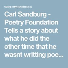 Carl Sandburg - Poetry Foundation Tells a story about what he did the other time that he wasnt writting poems. Helps to get to know him