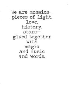 We are mosaics - pieces of light, love, history, stars - glued together with magic and music and words