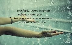 Everybody wants happiness nobody wants pain but you can't have a rainbow without a little rain Incoming  http://www.quotesearching.com/everybody-wants-happiness-nobody-wants/504