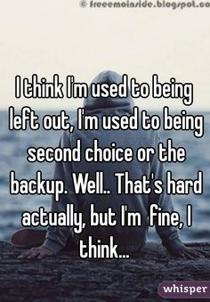 I think I'm used to being left out, I'm used to being second choice or the backup. That's hard actually, but I'm fine, I think… I think I'm used to being left out,. Quotes Deep Feelings, Mood Quotes, Life Quotes, Valentine's Day Quotes, Im Fine Quotes, No Friends Quotes, Feeling Hurt Quotes, Mean Friends, I Dont Have Friends