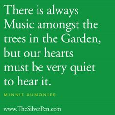 """""""There is always music amongst the trees in the garden, but our hearts must be very quiet to hear it."""" Do you hear the music in your garden? Take some time to listen. #garden #quote"""