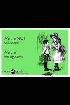 We are NOT hoarders! We are repurposers! Great Quotes, Me Quotes, Funny Quotes, E Cards, Laugh Out Loud, True Stories, Make Me Smile, I Laughed, Laughter