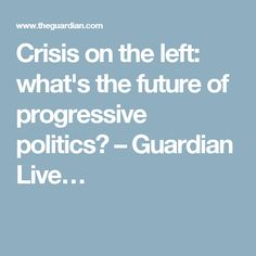 Crisis on the left: what's the future of progressive politics? – Guardian Live…