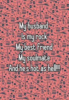 """My husband  Is my rock My best friend My soulmate And he's hot as hell!!!"""