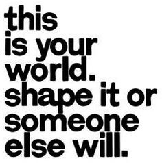 """Shape your world"" quote via www.Facebook.com/TheUpsofMyDownSwings"