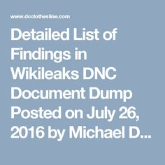 Detailed List of Findings in Wikileaks DNC Document Dump Posted on July 26, 2016 by Michael DePinto   On Friday, Wikileaks released nearly 20,000 hacked emails it says are from the accounts of Democratic National Committee officials. The documents were released just days before the Democratic Convention in Philadelphia.  The hacked emails revealed the DNC's hatred for Bernie Sanders and his movement.