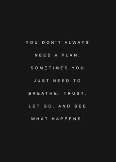 Instead of planning & micromanaging, why not just breathe, trust, let go & see what happens?