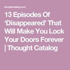 13 Episodes Of 'Disappeared' That Will Make You Lock Your Doors Forever | Thought Catalog