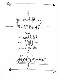 """•""""if you could feel my heartbeat now it would hit you like a sledgehammer""""-Sledgehammer