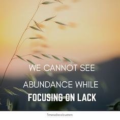 Time is a local custom : We cannot see abundance while focusing on lack #abundance #quotes #abundancequotes