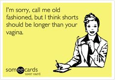 Free and Funny News Ecard: I'm sorry, call me old fashioned, but I think shorts should be longer than your vagina. Create and send your own custom News ecard. Haha Funny, Hilarious, Funny Stuff, Funny Shit, Funny Things, Funny Ads, Funny Humor, Josie Loves, Just In Case