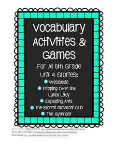 """This is a set of different vocabulary activities and games for all Unit 4 Stories- Weslandia, Tripping Over the Lunch Lady, Exploding Ants, The Stormi Giovanni Club, The Gymnast.   The activities have been developed to help students make real, authentic connections with words that go beyond basic """"recalling the definitions."""" Some games are modeled after real board games (Scattergories and Apples to Apples). You will need an Apples to Apples game to do that activity."""