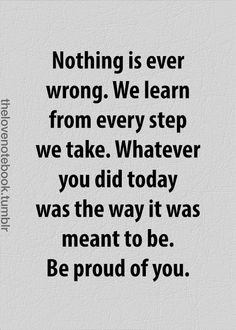 """""""Nothing is ever wrong. We learn from every step we take. Whatever you did today was the way it was meant to be. Be proud of you."""""""