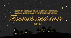 """""""And those who are wise shall shine like the brightness of the sky above; and those who turn many to righteousness, like the stars forever and ever."""" ~ Daniel 12:3"""