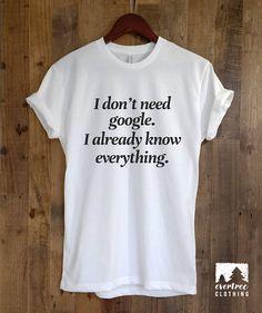 0fece5b8f I Don t Need Google I Already Know Everything T-shirt Feminino