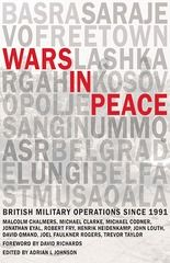 Wars in peace : British military operations since 1991 / ed. by Adrian L. Johnson ; contributions by Malcolm Chalmers [et al.] ; forew. by Richards of Herstmonceux. -- London :  RUSI,  2014.