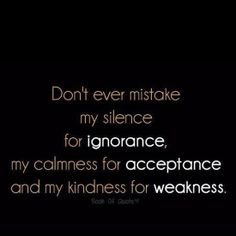 """Don't ever mistake my silence for ignorance, my calmness for acceptance and my kindness for weakness"" - unknown author"