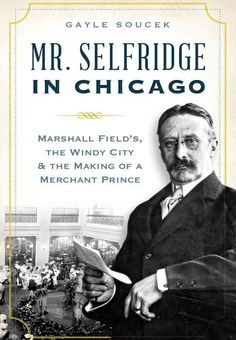 Mr. Selfridge in Chicago: Marshall Field's, the Windy City & the Making of a Merchant Prince