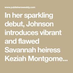 In her sparkling debut, Johnson introduces vibrant and flawed Savannah heiress Keziah Montgomery, who comes of age as America hovers on the brink of the Civil War. Keziah, who should be a sought-after