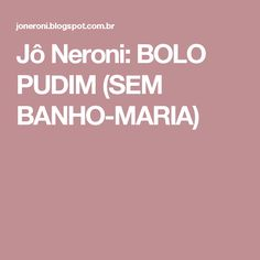 Jô Neroni: BOLO PUDIM (SEM BANHO-MARIA)