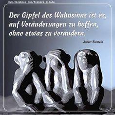 Der Gipfel des Wahnsinns ist es, auf Veränderungen zu hoffen, ohne etwas zu verändern. ~ Albert Einstein