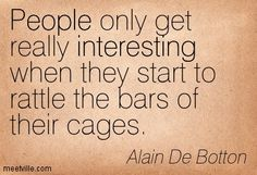 People only get really interesting when they start to rattle the bars of their cages. Alain De Botton