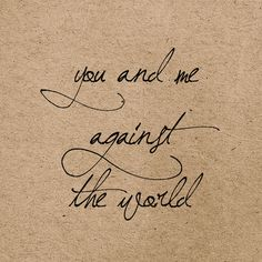 you and me against the world... That's our phrase to each other when things get rough.