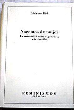 Nacemos de mujer : la maternidad como experiencia e institución /Adrienne Rich ; postfacio a la edición española de Mercedes Bengoechea.-- Madrid : Cátedra [etc.], D.L. 1996 en http://absysnet.bbtk.ull.es/cgi-bin/abnetopac?TITN=71472
