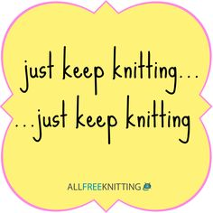 When all else fails...just keep knitting!