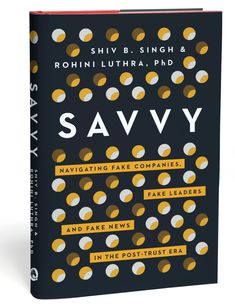 """""""SAVVY: Navigating Fake Companies, Fake Leaders, and Fake News in the Post-Trust Era"""" - by Shiv B. Singh & Rohini Luthra, PhD"""