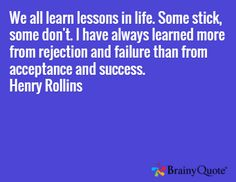 """""""We all learn lessons in life. Some stick, some don't. I have always learned more from rejection and failure than from acceptance and success."""" - Henry Rollins"""