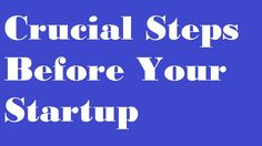 Crucial Steps Before Your Startup