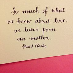 So much of what we know about love, we learn from our mother. - Stuart Clarke