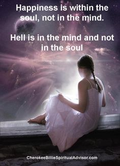 Happiness is within the soul, not in the mind.  Hell is in the mind and not in the soul.