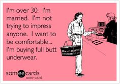 I'm over 30. I'm married. I'm not trying to impress anyone. I want to be comfortable... I'm buying full butt underwear.