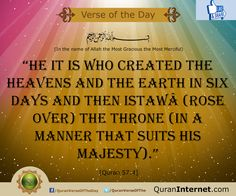 "* in the name of Allah the most gracious the most merciful...   ""He it is Who created the heavens and the earth in six Days and then Istawâ (rose over) the Throne (in a manner that suits His Majesty).""   - [Quran 57:4]   http://www.QuranInternet.com - Read the Quran Online in Arabic with 35+ Translations and listen to the verse by verse Recitations!"