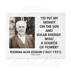 """I'd put my money on the sun and solar energy. What a source of power! I hope we don't have to wait till oil and coal run out before we tackle that."" - Thomas Edison"