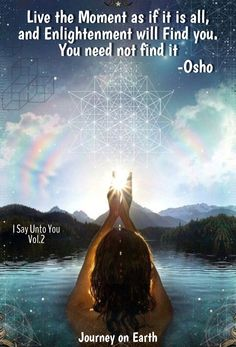 Live the Moment as if it is all, and Enlightenment will Find you. Υou need not find it ~Osho (I Say Unto You Vol.2)