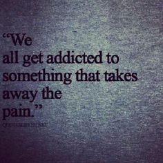 We all get addicted to something that takes the pain away.