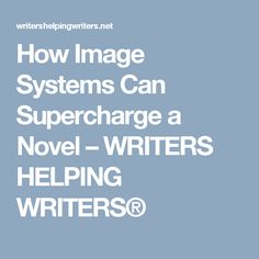 How Image Systems Can Supercharge a Novel – WRITERS HELPING WRITERS®