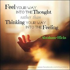 Love Abraham Hicks!! FEEL your way into the Thought rather than  Thinking your way into the Feeling.