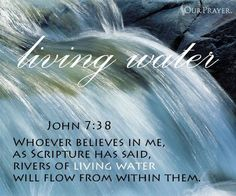 Living Water - Whoever believes in me as scripture has said, rivers of living water will flow from within them. John 7:38 Water, in eternal flow from past to future, earth to sky, you bring me beauty, cleanse, renew, sustain my life...and I? I bring you but enduring thanks awash with firm intent to honor and respect, not profane, neglect, your call to purity. – Gerrie L. Grimsley and Jane J. Young