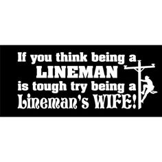 Only a lineman's wife could understand how true this is! Lineman Love, Power Lineman, Sign Quotes, True Quotes, Electrical Lineman, Football Girlfriend, Lineman Shirts, I Love My Hubby, Proud Wife