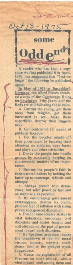 """Old Newspaper Clipping: 1919 Communist Rules for Revolution 07/12/2014 See below. Also, The Naked Communist: """"[...A] 1958 BOOK by ex FBI agent, ...author and... political theorist Cleon Skousen. The author posits [45 Communist objectives] and seeks to describe a geopolitical STRATEGY by which the... Soviet Union was attempting to overcome and control all governments....  See also, Cultural Hegemony as defined by Gramsci."""