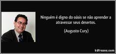 Ninguém é digno do oásis se não aprender a atravessar seus desertos. (Augusto Cury)