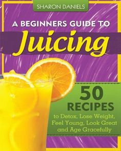 A Beginners Guide To #Juicing: 50 Recipes To #Detox, Lose #Weight, Feel Young, Look Great And Age Gracefully (The Juicing Solution) (Volume 1) by Sharon Daniels, $5.72